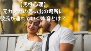 【男性心理】元カノとの思い出の場所に彼氏が連れていく本音とは?
